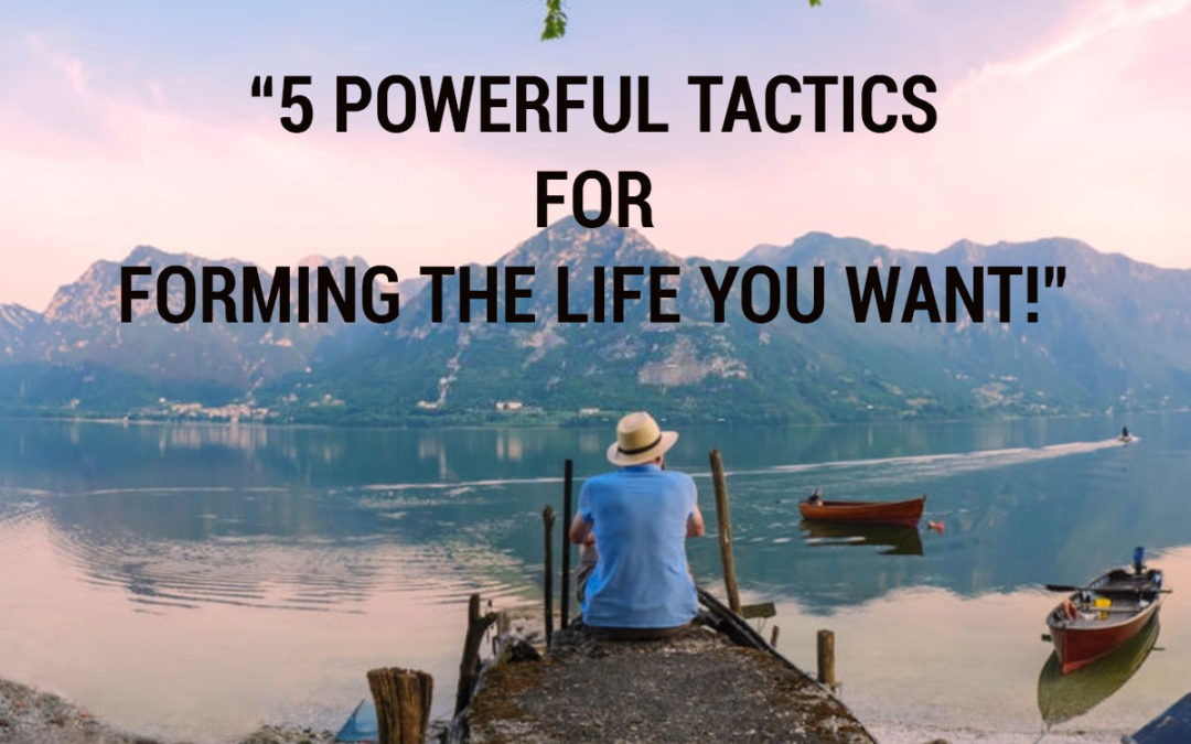 5 powerful tactics for Forming the Life you want
